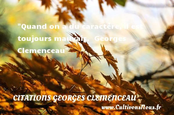 Quand on a du caractère,il est toujours mauvais.   Georges Clemenceau   Une citation sur le caractère CITATIONS GEORGES CLEMENCEAU - Citation caractère