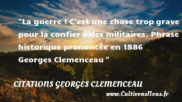 Citations Georges Clemenceau - Citation guerre - La guerre !C est une chose tropgrave pour la confierà des militaires.  Phrase historique prononcée en 1886   Georges Clemenceau CITATIONS GEORGES CLEMENCEAU