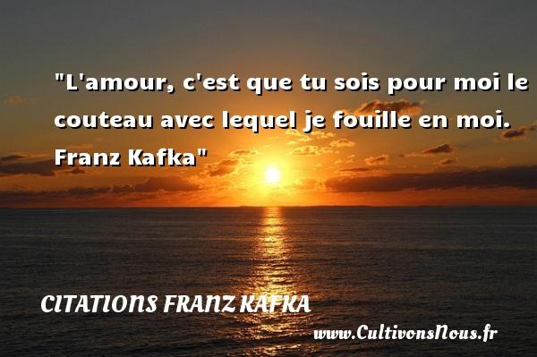 Citations Franz Kafka - Citations amour - L amour, c est que tu sois pour moi le couteau avec lequel je fouille en moi.    Franz Kafka   Une citation sur l amour CITATIONS FRANZ KAFKA