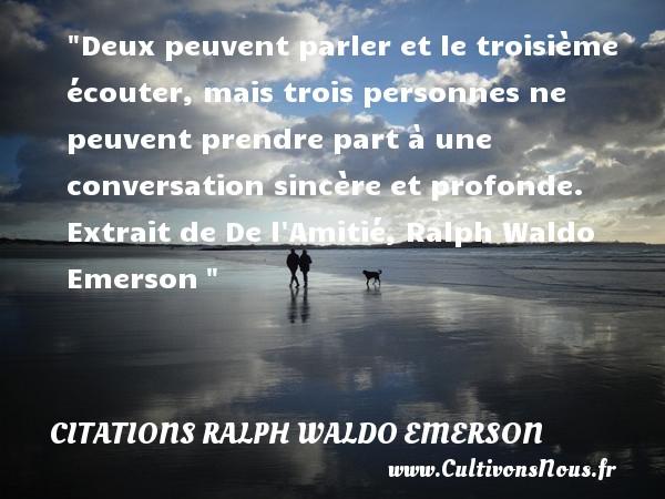 Deux peuvent parler et le troisième écouter, mais trois personnes ne peuvent prendre part à une conversation sincère et profonde.  Extrait de De l Amitié, Ralph Waldo Emerson   Une citation sur écouter CITATIONS RALPH WALDO EMERSON - Citation écouter