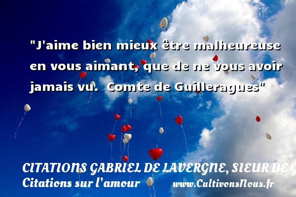 J aime bien mieux être malheureuse en vous aimant, que de ne vous avoir jamais vu.    Comte de Guilleragues   Une citation sur l amour CITATIONS GABRIEL DE LAVERGNE, SIEUR DE GUILLERAGUES - Citation bien-être - Citations sur l'amour