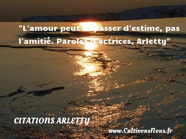 L amour peut se passer d estime, pas l amitié.  Paroles d actrices, Arletty   Une citation sur l amitié CITATIONS ARLETTY - Citations Arletty - Citation Amitié