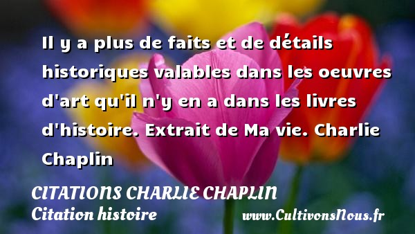 Citations Charlie Chaplin - Citation histoire - Il y a plus de faits et de détails historiques valables dans les oeuvres d art qu il n y en a dans les livres d histoire.  Extrait de Ma vie. Charlie Chaplin CITATIONS CHARLIE CHAPLIN