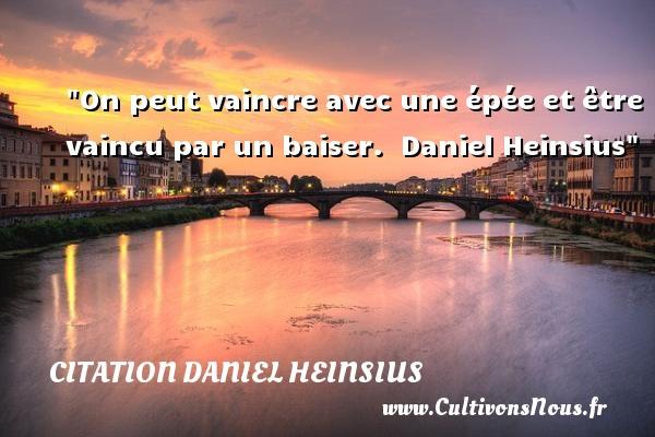 Citation Daniel Heinsius - On peut vaincre avec une épée et être vaincu par un baiser.    Daniel Heinsius   Une citation sur l amour CITATION DANIEL HEINSIUS