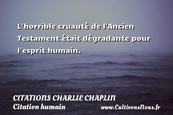 L horrible cruauté de l Ancien Testament était dégradante pour l esprit humain.   Une citation de Charlie Chaplin CITATIONS CHARLIE CHAPLIN - Citation humain