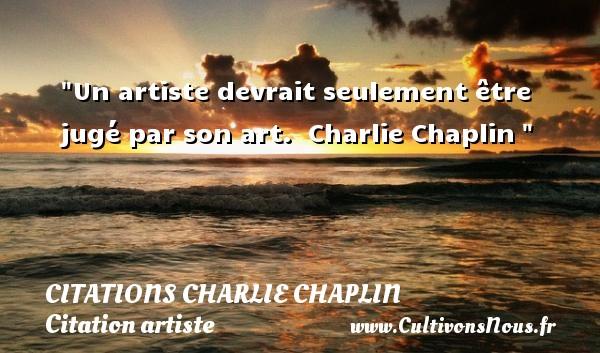 Un artiste devrait seulement être jugé par son art.   Charlie Chaplin   Une citation sur artiste CITATIONS CHARLIE CHAPLIN - Citation artiste