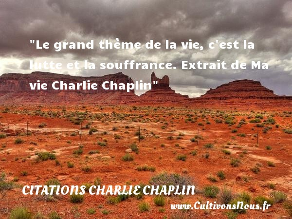 Le grand thème de la vie, c est la lutte et la souffrance.  Extrait de Ma vie Charlie Chaplin CITATIONS CHARLIE CHAPLIN