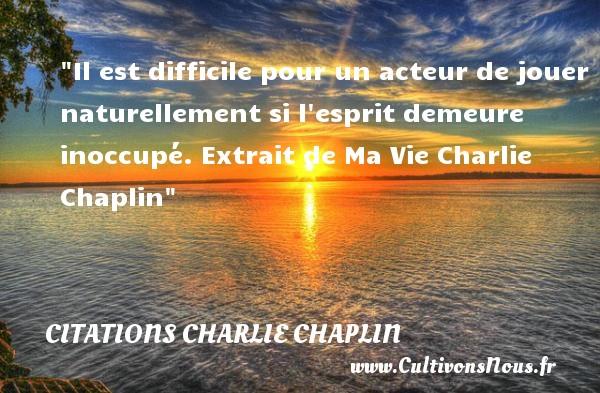Il est difficile pour un acteur de jouer naturellement si l esprit demeure inoccupé.  Extrait de Ma Vie Charlie Chaplin CITATIONS CHARLIE CHAPLIN