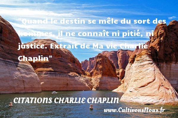 Quand le destin se mêle du sort des hommes, il ne connaît ni pitié, ni justice.  Extrait de Ma vie Charlie Chaplin CITATIONS CHARLIE CHAPLIN - Citation destin