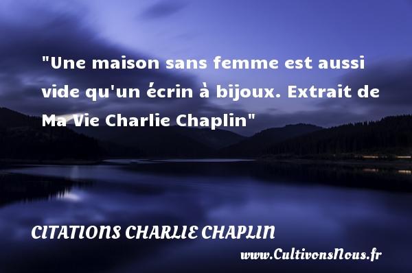 Une maison sans femme est aussi vide qu un écrin à bijoux.  Extrait de Ma Vie Charlie Chaplin CITATIONS CHARLIE CHAPLIN