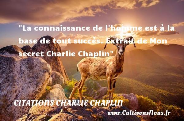 La connaissance de l homme est à la base de tout succès.  Extrait de Mon secret Charlie Chaplin CITATIONS CHARLIE CHAPLIN - Citation connaissance