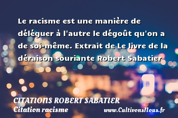 Le racisme est une manière de déléguer à l autre le dégoût qu on a de soi-même.  Extrait de Le livre de la déraison souriante  Robert Sabatier CITATIONS ROBERT SABATIER - Citation racisme