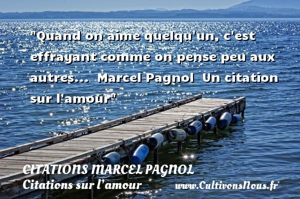 Quand on aime quelqu un, c est effrayant comme on pense peu aux autres...    Marcel Pagnol   Un citation sur l amour CITATIONS MARCEL PAGNOL - Citations sur l'amour