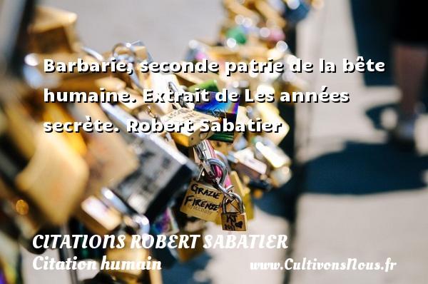 Citations Robert Sabatier - Citation humain - Barbarie, seconde patrie de la bête humaine.  Extrait de Les années secrète. Robert Sabatier CITATIONS ROBERT SABATIER