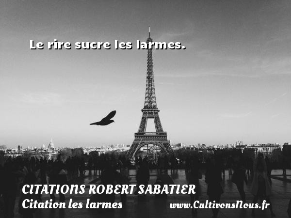 Citations Robert Sabatier - Citation les larmes - Le rire sucre les larmes.   Une citation de Robert Sabatier CITATIONS ROBERT SABATIER