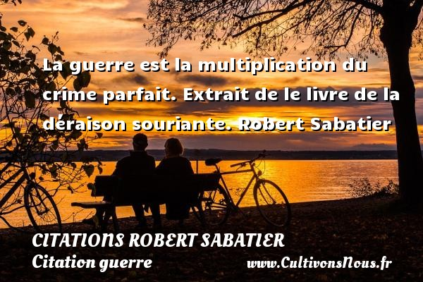 Citations Robert Sabatier - Citation guerre - La guerre est la multiplication du crime parfait.  Extrait de le livre de la déraison souriante. Robert Sabatier CITATIONS ROBERT SABATIER