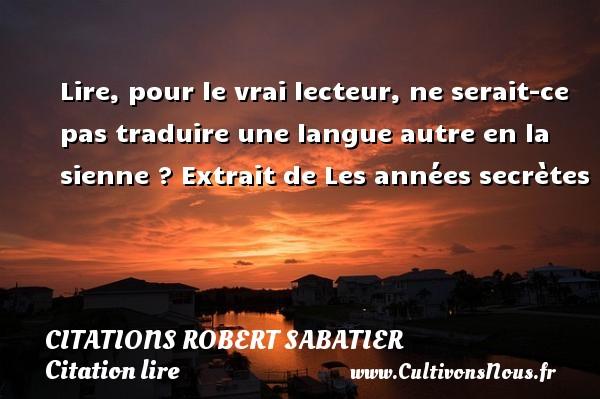 Citations Robert Sabatier - Citation lire - Lire, pour le vrai lecteur, ne serait-ce pas traduire une langue autre en la sienne ?  Extrait de Les années secrètes   Une citation de Robert Sabatier CITATIONS ROBERT SABATIER