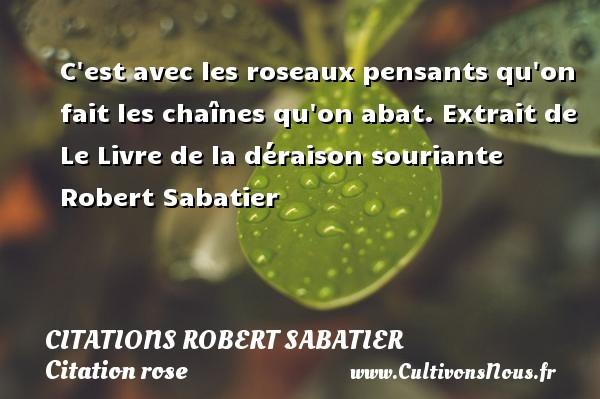 Citations Robert Sabatier - Citation rose - C est avec les roseaux pensants qu on fait les chaînes qu on abat.  Extrait de Le Livre de la déraison souriante  Robert Sabatier CITATIONS ROBERT SABATIER