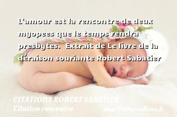 L amour est la rencontre de deux myopees que le temps rendra presbytes.   Extrait de Le livre de la déraison souriante  Robert Sabatier CITATIONS ROBERT SABATIER - Citations Robert Sabatier - Citation rencontre