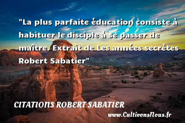 Citations Robert Sabatier - Citation éducation - La plus parfaite éducationconsiste à habituer ledisciple à se passer de maître.  Extrait de Les années secrètes. Robert Sabatier   Une citation sur éducation CITATIONS ROBERT SABATIER