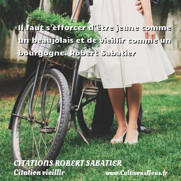 Il faut s efforcer d être jeune comme un beaujolais et de vieillir comme un bourgogne.  Robert Sabatier CITATIONS ROBERT SABATIER - Citations Robert Sabatier - Citation vieillir