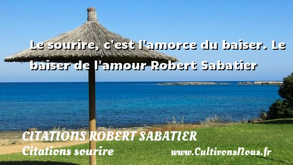 Le sourire, c est l amorce du baiser. Le baiser de l amour  Robert Sabatier CITATIONS ROBERT SABATIER - Citations Robert Sabatier - Citations sourire