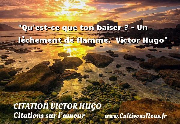 citation Victor Hugo - Citations sur l'amour - Qu est-ce que ton baiser ? - Un lèchement de flamme.    Victor Hugo   Une citation sur l amour CITATION VICTOR HUGO