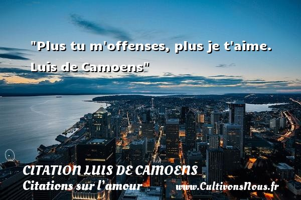 Plus tu m offenses, plus je t aime.    Luis de Camoens   Une citation sur l amour CITATION LUIS DE CAMOENS - Citations sur l'amour