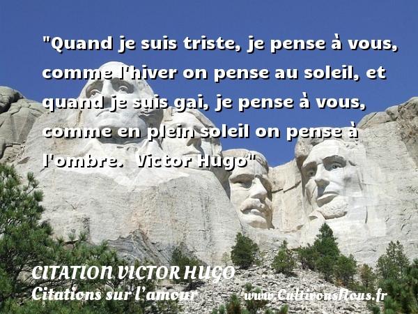 citation Victor Hugo - Citations sur l'amour - Quand je suis triste, je pense à vous, comme l hiver on pense au soleil, et quand je suis gai, je pense à vous, comme en plein soleil on pense à l ombre.    Victor Hugo   Une citation sur l amour CITATION VICTOR HUGO
