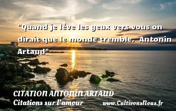 Quand je lève les yeux vers vous on dirait que le monde tremble.    Antonin Artaud   Une citation sur l amour CITATION ANTONIN ARTAUD - Citations sur l'amour
