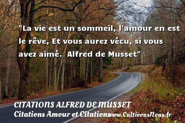 La vie est un sommeil, l amour en est le rêve, Et vous aurez vécu, si vous avez aimé.   Alfred de Musset CITATIONS ALFRED DE MUSSET - Citation sommeil - Citations Amour et Citations