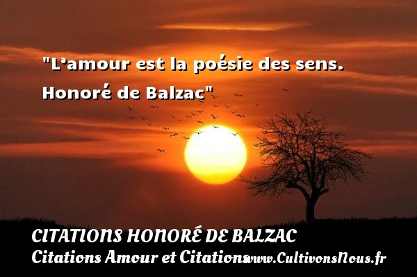 L'amour est la poésie des sens.   Honoré de Balzac CITATIONS HONORÉ DE BALZAC - Citations Honoré de Balzac - Citations Amour et Citations