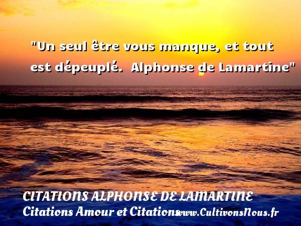 Un seul être vous manque, et tout est dépeuplé.   Alphonse de Lamartine CITATIONS ALPHONSE DE LAMARTINE - Citations Amour et Citations