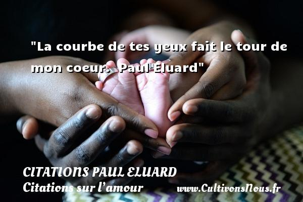 Citations Paul Eluard - Citations sur l'amour - La courbe de tes yeux fait le tour de mon coeur.    Paul Eluard   Une citation sur l amour CITATIONS PAUL ELUARD