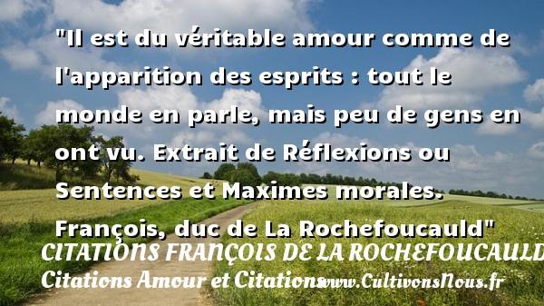 Il est du véritable amour comme de l apparition des esprits : tout le monde en parle, mais peu de gens en ont vu.  Extrait de Réflexions ou Sentences et Maximes morales. François, duc de La Rochefoucauld CITATIONS FRANÇOIS DE LA ROCHEFOUCAULD - Citations François de La Rochefoucauld - Citations Amour et Citations