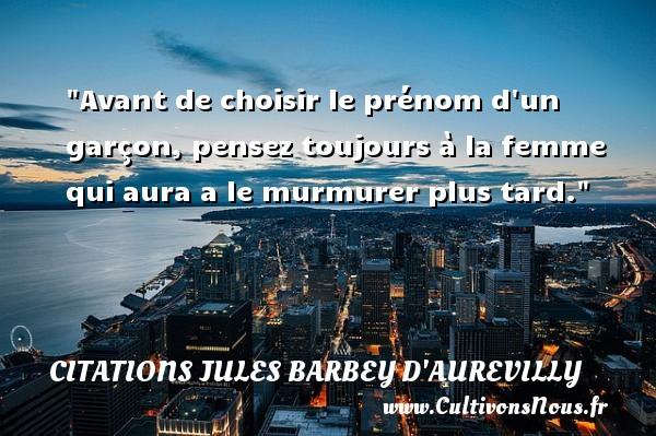 Citations Jules Barbey d'Aurevilly - Citation barbe - Citation humoristique - Avant de choisir le prénom d un garçon, pensez toujours à la femme qui aura a le murmurer plus tard.   Une citation de Barbey d Aurevilly CITATIONS JULES BARBEY D'AUREVILLY