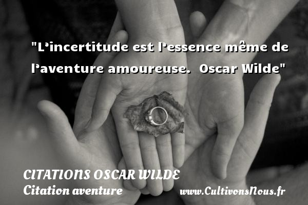 L'incertitude est l'essence même de l'aventure amoureuse.   Oscar Wilde   Une citation sur aventure CITATIONS OSCAR WILDE - Citation aventure