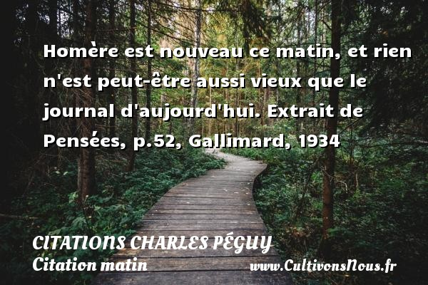Homère est nouveau ce matin, et rien n est peut-être aussi vieux que le journal d aujourd hui.  Extrait de Pensées, p.52, Gallimard, 1934   Une citation de Charles Péguy CITATIONS CHARLES PÉGUY - Citations Charles Péguy - Citation matin