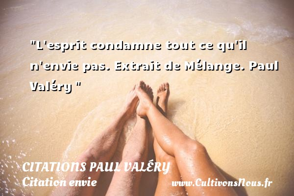 Citations Paul Valéry - Citation envie - L esprit condamne tout ce qu il n envie pas.  Extrait de Mélange. Paul Valéry    Une citation sur envie CITATIONS PAUL VALÉRY