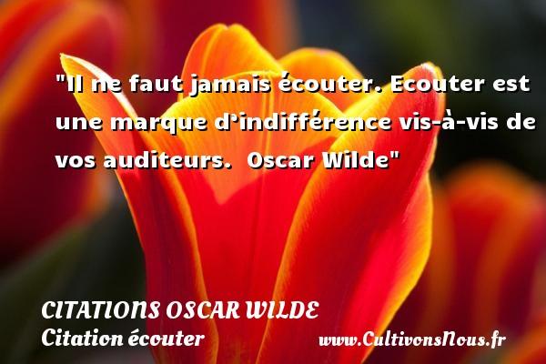 Citations Oscar Wilde - Citation écouter - Il ne faut jamais écouter. Ecouter est une marque d'indifférence vis-à-vis de vos auditeurs.   Oscar Wilde   Une citation sur écouter CITATIONS OSCAR WILDE