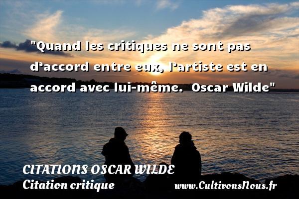Citations Oscar Wilde - Citation critique - Quand les critiques ne sont pas d'accord entre eux, l'artiste est en accord avec lui-même.   Oscar Wilde   Une citation sur la critique CITATIONS OSCAR WILDE