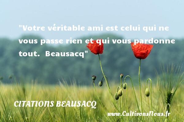 Citations Beausacq - Citation Amitié - Votre véritable ami est celui qui ne vous passe rien et qui vous pardonne tout.   Beausacq   Une citation sur l amitié CITATIONS BEAUSACQ