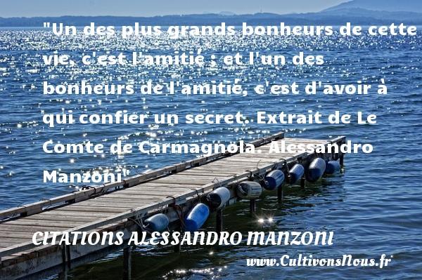 Citations Alessandro Manzoni - Citation Amitié - Un des plus grands bonheurs de cette vie, c est l amitié ; et l un des bonheurs de l amitié, c est d avoir à qui confier un secret.  Extrait de Le Comte de Carmagnola. Alessandro Manzoni   Une citation sur l amitié CITATIONS ALESSANDRO MANZONI