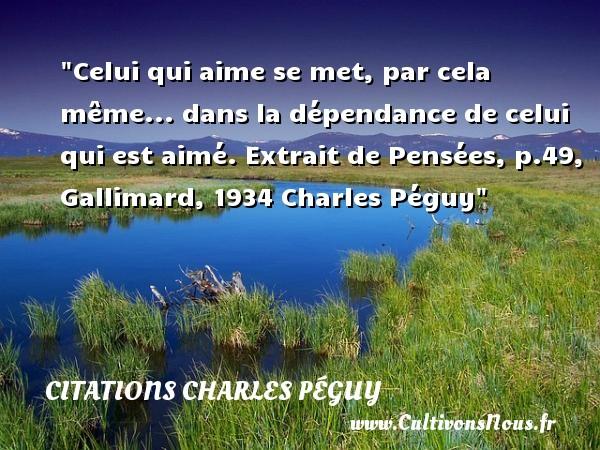 Celui qui aime se met, par cela même... dans la dépendance de celui qui est aimé.  Extrait de Pensées, p.49, Gallimard, 1934 Charles Péguy CITATIONS CHARLES PÉGUY - Citations Charles Péguy