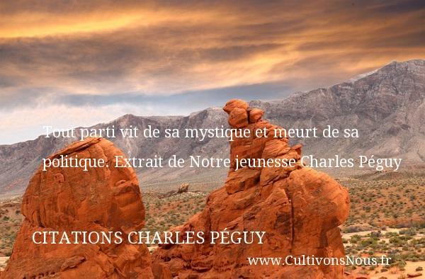 Tout parti vit de sa mystique et meurt de sa politique.  Extrait de Notre jeunesse Charles Péguy CITATIONS CHARLES PÉGUY - Citations Charles Péguy