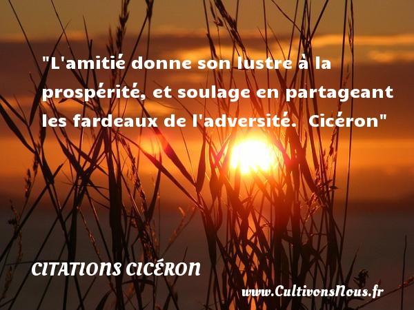 Citations Cicéron - Citation Amitié - L amitié donne son lustre à la prospérité, et soulage en partageant les fardeaux de l adversité.   Cicéron   Une citation sur l amitié CITATIONS CICÉRON