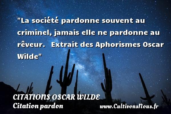 Citations Oscar Wilde - Citation pardon - La société pardonne souvent au criminel,jamais elle ne pardonne au rêveur.  Extrait des Aphorismes  Oscar Wilde CITATIONS OSCAR WILDE
