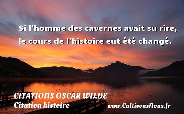 Citations Oscar Wilde - Citation histoire - Si l homme des cavernes avait su rire, le cours de l histoire eut été changé.   Une citation d Oscar Wilde CITATIONS OSCAR WILDE