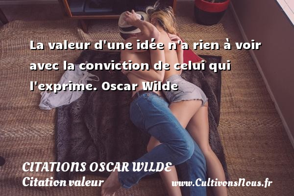 Citations Oscar Wilde - Citation valeur - La valeur d une idée n a rien à voir avec la conviction de celui qui l exprime.  Oscar Wilde CITATIONS OSCAR WILDE