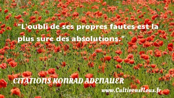 L oubli de ses propres fautes est la plus sure des absolutions.   Une citation de Konrad Adenauer CITATIONS KONRAD ADENAUER - Citation humoristique